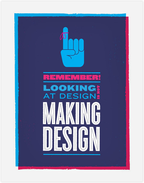 "Screenprinted poster. Says ""Remember, looking at design is not making design"""