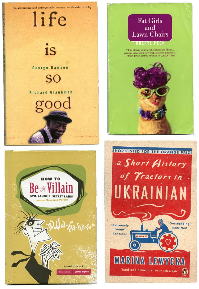 BOOK COVERS — LIFE IS SO GOOD, FAT GIRLS AND LAWN CHAIRS, HOW TO BE A VILLAIN, A SHORT HISTORY OF TRACTORS IN UKRANIAN