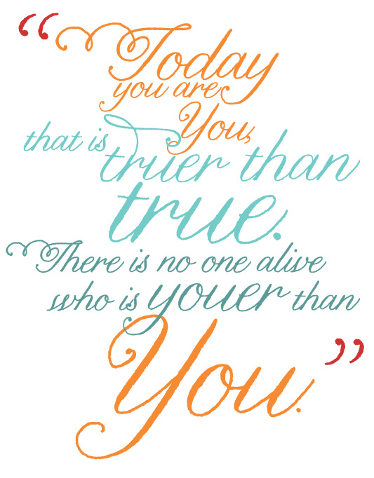 Today you are You, that is truer than true. There is no one alive who is Youer than You.