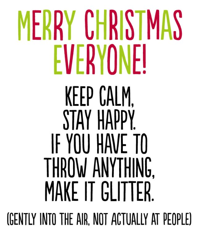 Merry Christmas everyone. Keep calm,  stay happy.  If you have to  throw anything, make it glitter. (gently into the air, not actually at people)