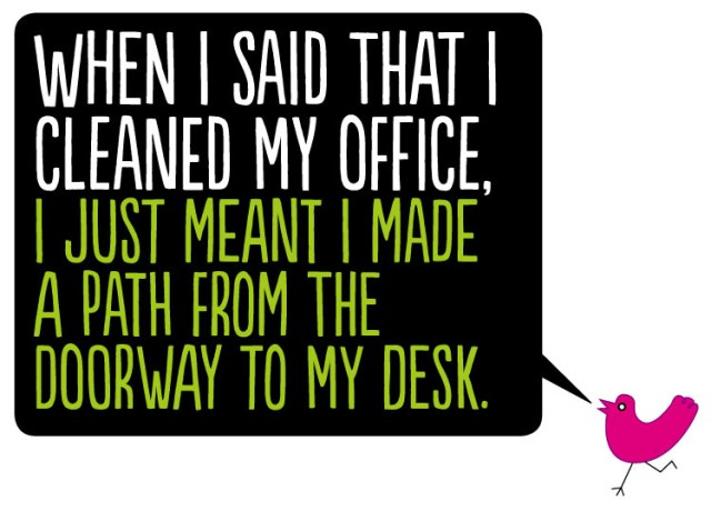 When I said that I cleaned my office, I just meant I made  a path from the  doorway to my desk.
