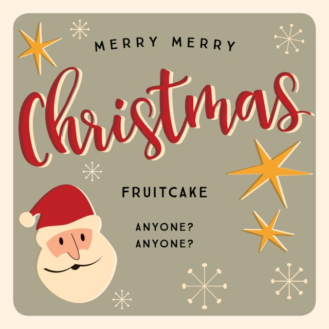 Fruitcake. Anyone? Anyone?